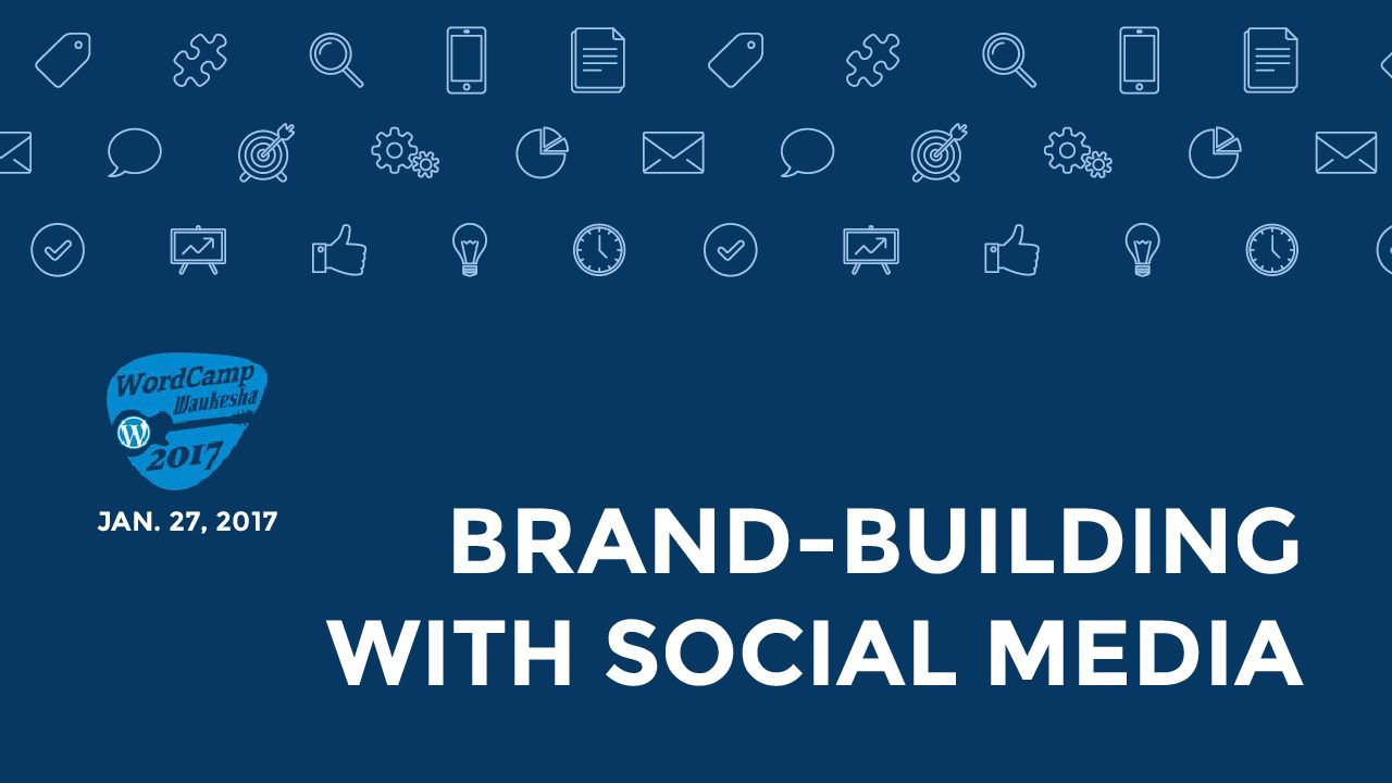 Brand-Building With Social Media - WordCamp Waukesha 2017